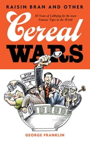Raisin Bran and Other Cereal Wars - 30 Years of Lobbying for the Most Famous Tiger in the World ebook by George Franklin