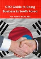 CEO Guide to Doing Business in South Korea ebook by Ade Asefeso MCIPS MBA