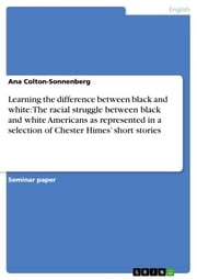 Learning the difference between black and white: The racial struggle between black and white Americans as represented in a selection of Chester Himes' short stories ebook by Ana Colton-Sonnenberg