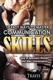 10 Easy Ways To Master Communication Skills: How to Approach Women and Start Conversation ebook by Jason Travis