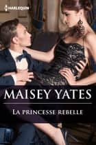 La princesse rebelle ebook by Maisey Yates