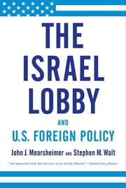 The Israel Lobby and U.S. Foreign Policy ebook by John J. Mearsheimer,Stephen M. Walt