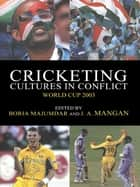 Cricketing Cultures in Conflict - Cricketing World Cup 2003 ebook by Boria Majumdar, J A Mangan