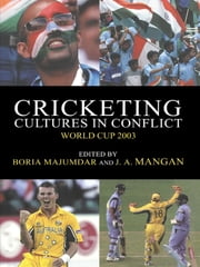 Cricketing Cultures in Conflict - Cricketing World Cup 2003 ebook by Boria Majumdar,J A Mangan