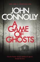 A Game of Ghosts - A Charlie Parker Thriller: 15. From the No. 1 Bestselling Author of A Time of Torment ebook by John Connolly