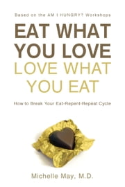 Eat What You Love, Love What You Eat - How to Break Your Eat-Repent-Repeat Cycle ebook by Michelle May M.D.