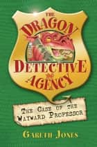 The Case of the Wayward Professor - The Dragon Detective Agency Book 2 ebook by Gareth P. Jones
