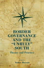 "Border Governance and the ""Unruly"" South - Theory and Practice ebook by Imtiaz Hussain"