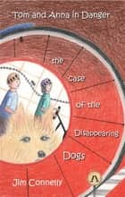 Tom and Anna in Danger: The Case of the Disappearing Dogs ebook by James Timothy Connelly