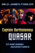 Captain Bartholomew Quasar: Starfaring Adventures ebook by Milo James Fowler