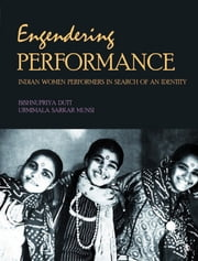 Engendering Performance - Indian Women Performers in Search of an Identity ebook by Bishnupriya Dutt,Urmimala Sarkar Munsi