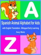 Spanish Animal Alphabet for Kids - with English Translation - Bilingual Early Learning ebook by Suzy Makó