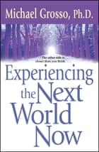 Experiencing the Next World Now ebook by Michael Grosso, Ph.D.