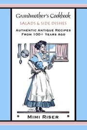Grandmother's Cookbook, Salads & Side Dishes, Authentic Antique Recipes from 100+ Years Ago ebook by Mimi Riser