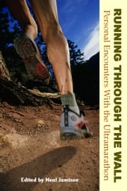 Running Through the Wall - Personal Encounters With the Ultramarathon ebook by Neal Jamison