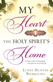 My Heart, the Holy Spirit's Home - A Woman's Guide to Welcoming the Holy Spirit Into Your Daily Life ebook by Lynda Hunter Bjorklund,Myles Munroe