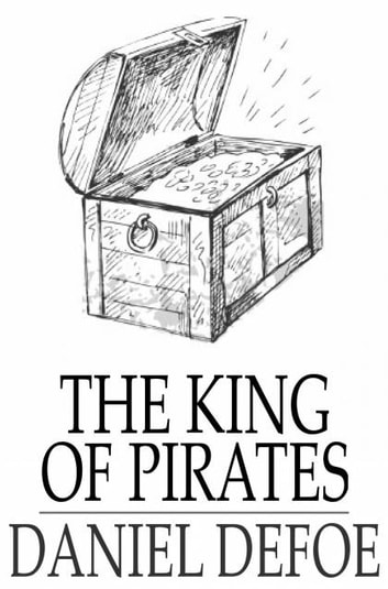 The King of Pirates - Being an Account of the Famous Enterprises of Captain Avery, the Mock King of Madagascar ebook by Daniel Defoe