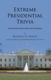 Extreme Presidential Trivia - Little-Known Facts about Our Presidents ebook by Bradley W. Rasch