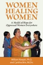 Women Healing Women - A Model of Hope for Oppressed Women Everywhere ebook by William Keepin, Cynthia Brix