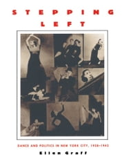 Stepping Left - Dance and Politics in New York City, 1928–1942 ebook by Ellen Graff