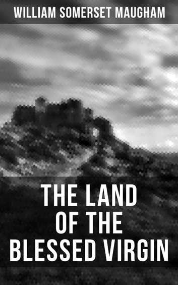 "THE LAND OF THE BLESSED VIRGIN - Sketches and Impressions in Andalusia & On a Chinese Screen (Collection of autobiographical travel sketches and articles by the British Playwright & author of ""The Painted Veil"") ebook by William Somerset Maugham"