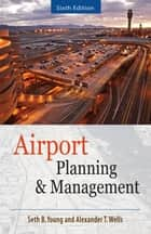 AIRPORT PLANNING AND MANAGEMENT 6/E ebook by Seth Young, Alexander T. Wells