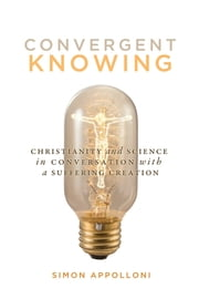 Convergent Knowing - Christianity and Science in Conversation with a Suffering Creation ebook by Simon Appolloni