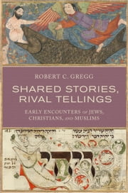Shared Stories, Rival Tellings: Early Encounters of Jews, Christians, and Muslims ebook by Robert C. Gregg