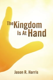The Kingdom Is At Hand ebook by Jason R. Harris