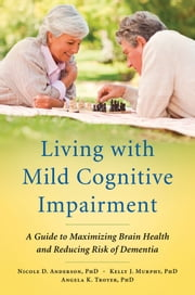 Living with Mild Cognitive Impairment:A Guide to Maximizing Brain Health and Reducing Risk of Dementia - A Guide to Maximizing Brain Health and Reducing Risk of Dementia ebook by Nicole D. Anderson,Kelly J. Murphy,Angela K. Troyer
