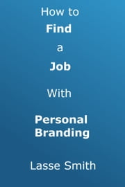 FREE: How To Find A Job With Personal Branding ebook by Lasse Smith