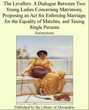 The Levellers: A Dialogue Between Two Young Ladies Concerning Matrimony, Proposing an Act for Enforcing Marriage, for the Equality of Matches, and Taxing Single Persons ebook by Anonymous
