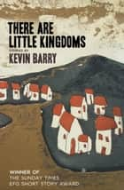 There Are Little Kingdoms - Stories by Kevin Barry ebook by Kevin Barry