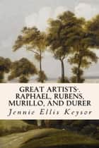 Great Artists-.Raphael, Rubens, Murillo, and Durer ebook by Jennie Ellis Keysor