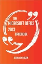 The Microsoft Office 2013 Handbook - Everything You Need To Know About Microsoft Office 2013 ebook by Brandon Hogan
