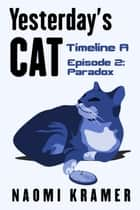 Yesterday's Cat: Timeline A Episode 2: Paradox ebook by Naomi Kramer