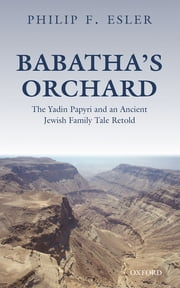 Babatha's Orchard - The Yadin Papyri and an Ancient Jewish Family Tale Retold ebook by Philip F. Esler