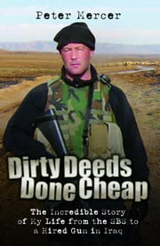 Dirty Deeds Done Cheap: The Incredible Story of My Life from the SBS to a Hired Gun in Iraq ebook by Mercer, Peter