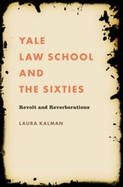 Yale Law School and the Sixties - Revolt and Reverberations ebook by Laura Kalman