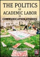 Academic Labor - The Politics of Academic Labor in Communication Studies ebook by Jonathan Sterne, Jonathan Sterne, Thomas A. Discenna,...