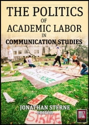 Academic Labor - The Politics of Academic Labor in Communication Studies ebook by Jonathan Sterne,Jonathan Sterne,Thomas A. Discenna,Toby Miller,Michael Griffin,Victor Pickard,Carol Stabile,Fernando P. Delgado,Amy M. Pason,Kathleen F. McConnell,Sarah Banet-Weiser,Alexandra Juhasz,Ira Wagman,Michael Z. Newman,Mark Howard,Ted Striphas,Jayson Harsin,Kembrew McLeod,Joel Saxe,Michelle Rodino-Colocino,Larry Gross,Arlene Luck
