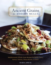 Ancient Grains for Modern Meals - Mediterranean Whole Grain Recipes for Barley, Farro, Kamut, Polenta, Wheat Berries & More ebook by Maria Speck