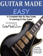 Guitar Made Easy: A Complete Step By Step Guide To Learning Guitar ebook by Justin Sours