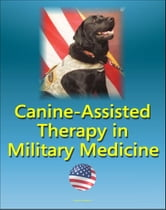 Canine-Assisted Therapy in Military Medicine: Dogs and Human Mental Health, Wounded Warriors, Occupational Therapy, Combat Veterans, History of Army Dogs, PTSD, Nonmilitary Settings, Stress Control ebook by Progressive Management