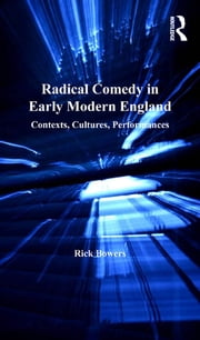 Radical Comedy in Early Modern England - Contexts, Cultures, Performances ebook by Rick Bowers