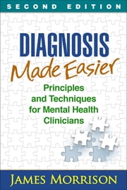Diagnosis Made Easier, Second Edition - Principles and Techniques for Mental Health Clinicians ebook by James Morrison, MD