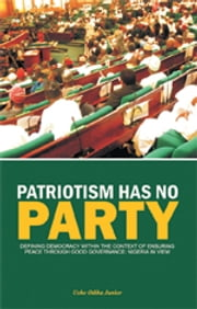 PATRIOTISM HAS NO PARTY - Defining Democracy Within the Context of Ensuring Peace ebook by Uche Odika Junior