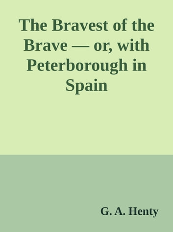 The Bravest of the Brave — or, with Peterborough in Spain ebook by G. A. Henty