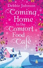 Coming Home to the Comfort Food Café: The only heart-warming feel-good Christmas novel you need in 2017! ebook by Debbie Johnson
