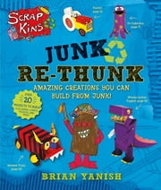 ScrapKins: Junk Re-Thunk - Amazing Creations You Can Make from Junk! ebook by Brian Yanish,Brian Yanish